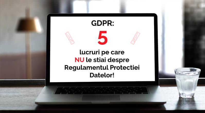 GDPR 5 Lucruri pe care NU le stiai despre Regulamentul Protectiei Datelor