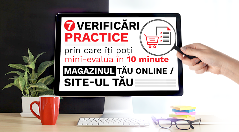 7 Verificari practice prin care iti poti mini-evalua in 10 minute magazinul tau online:site-ul tau